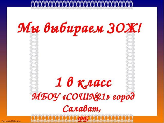 Мы выбираем ЗОЖ! 1 в класс МБОУ «СОШ№21» город Салават, РБ Учитель : Долгова...