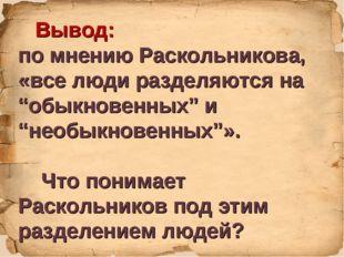 """Вывод: по мнению Раскольникова, «все люди разделяются на """"обыкновенных"""" и """"н"""