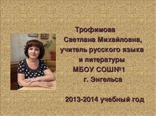 Трофимова Светлана Михайловна, учитель русского языка и литературы МБОУ СОШ№