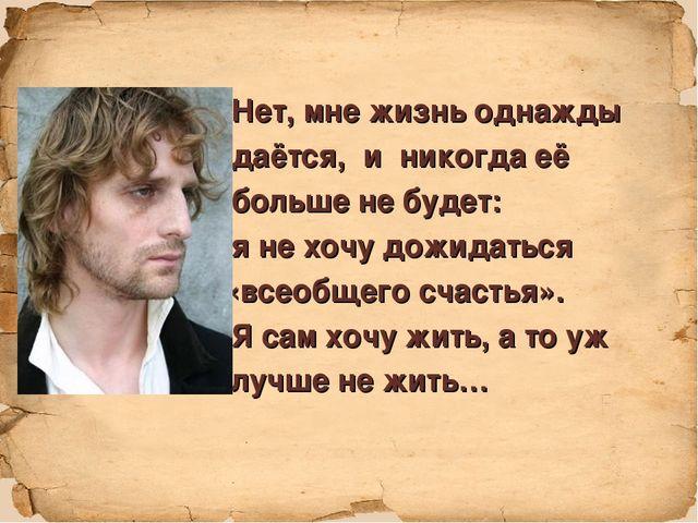 Нет, мне жизнь однажды даётся, и никогда её больше не будет: я не хочу дожид...