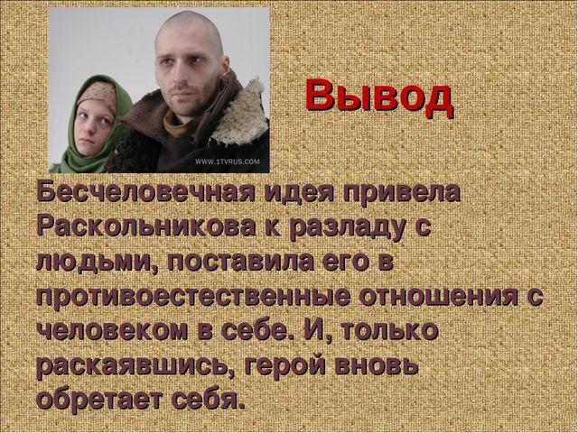 Вывод Бесчеловечная идея привела Раскольникова к разладу с людьми, поставила...