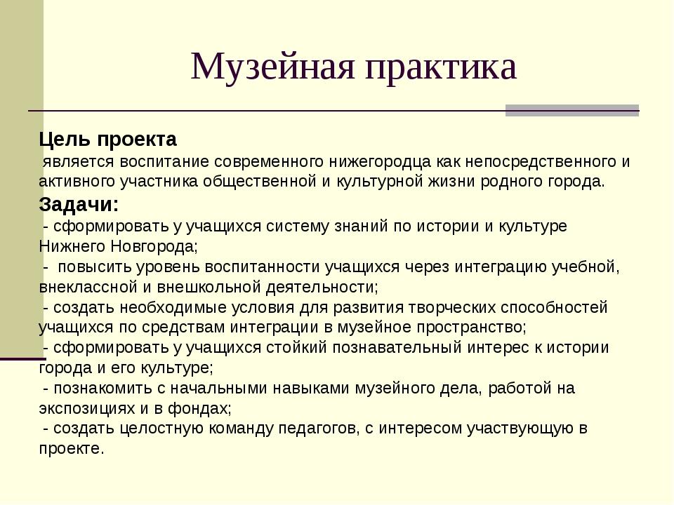 Музейная практика Цель проекта является воспитание современного нижегородца к...