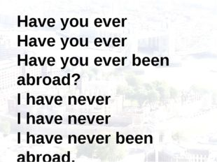 Have you ever Have you ever Have you ever been abroad? I have never I have ne