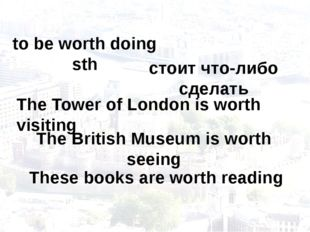 to be worth doing sth The Tower of London is worth visiting стоит что-либо сд