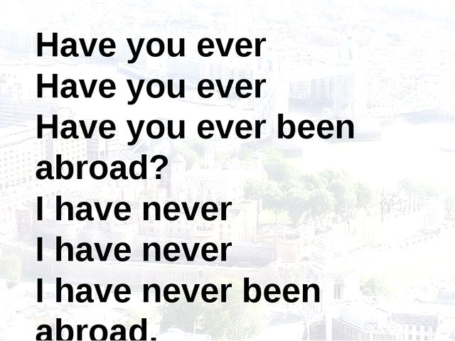 Have you ever Have you ever Have you ever been abroad? I have never I have ne...