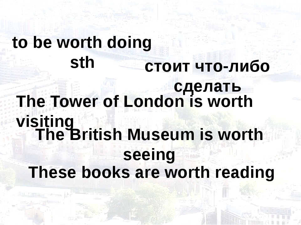 to be worth doing sth The Tower of London is worth visiting стоит что-либо сд...