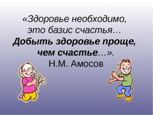 «Здоровье необходимо, это базис счастья… Добыть здоровье проще, чем счастье…»