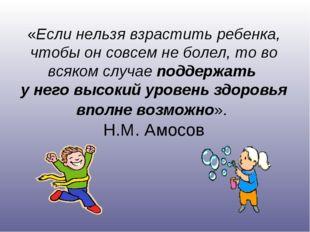«Если нельзя взрастить ребенка, чтобы он совсем не болел, то во всяком случа