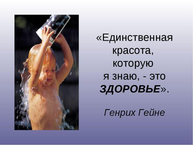 «Единственная красота, которую я знаю, - это ЗДОРОВЬЕ». Генрих Гейне
