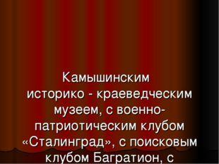 Камышинским историко - краеведческим музеем, с военно-патриотическим клубом