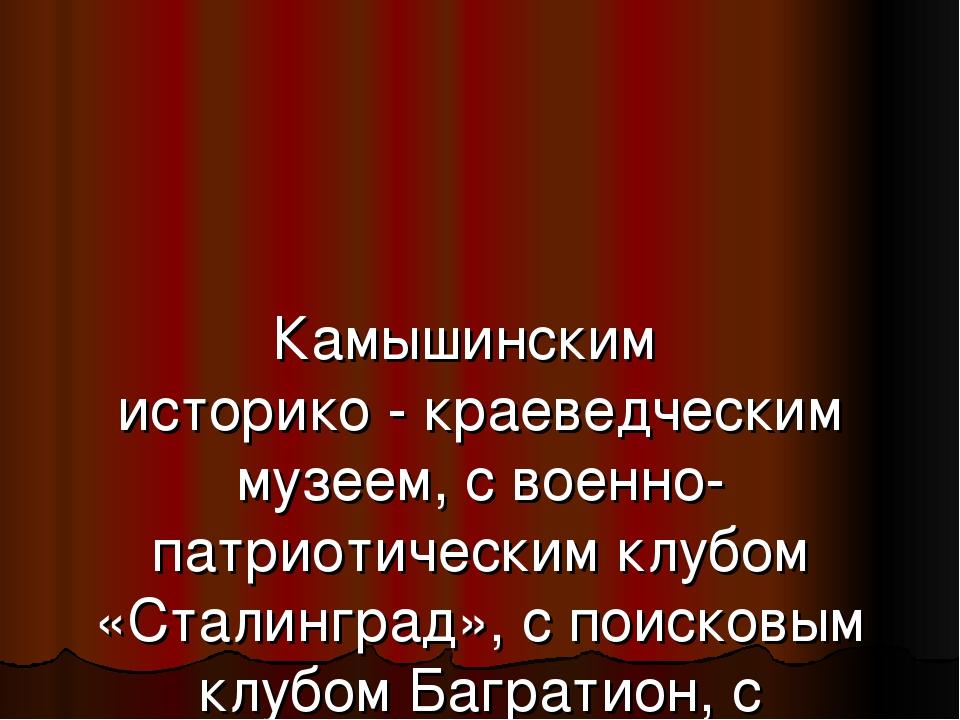 Камышинским историко - краеведческим музеем, с военно-патриотическим клубом...