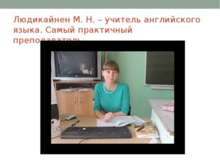 Людикайнен М. Н. – учитель английского языка. Самый практичный преподаватель.