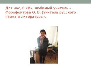 Для нас, 6 «В», любимый учитель – Форофонтова О. В. (учитель русского языка и