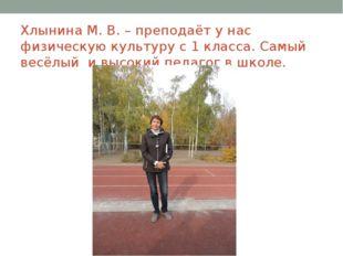 Хлынина М. В. – преподаёт у нас физическую культуру с 1 класса. Самый весёлый
