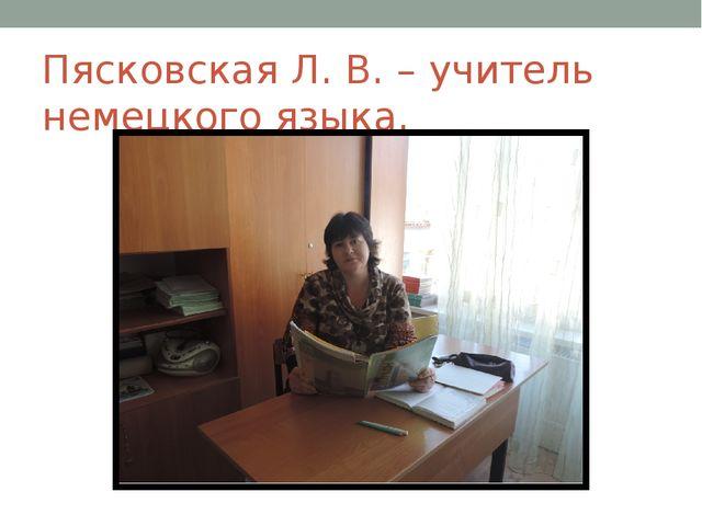 Пясковская Л. В. – учитель немецкого языка.