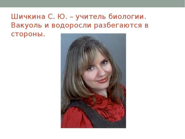 Шичкина С. Ю. – учитель биологии. Вакуоль и водоросли разбегаются в стороны.