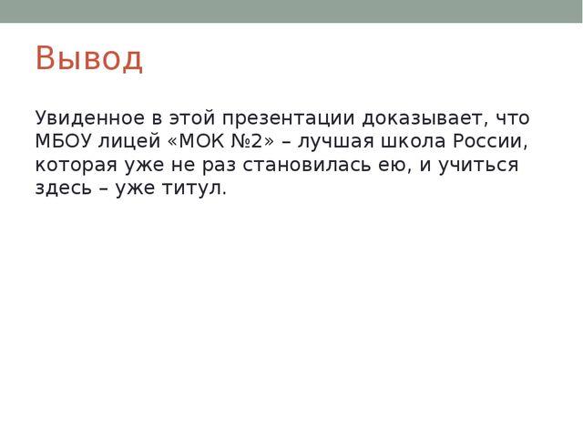 Вывод Увиденное в этой презентации доказывает, что МБОУ лицей «МОК №2» – лучш...