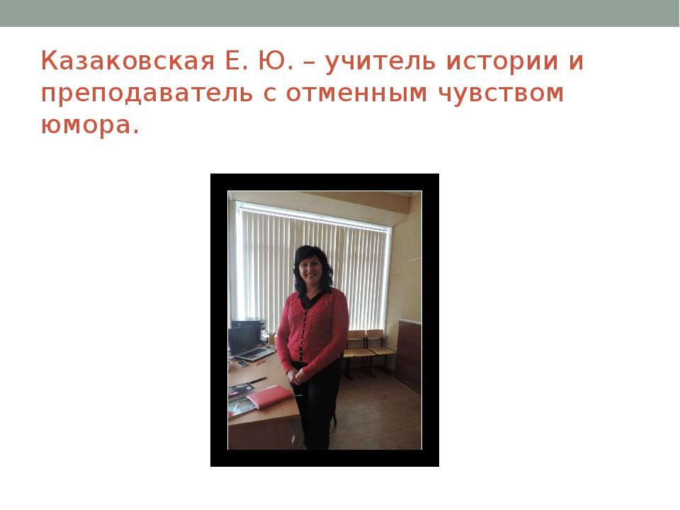Казаковская Е. Ю. – учитель истории и преподаватель с отменным чувством юмора.