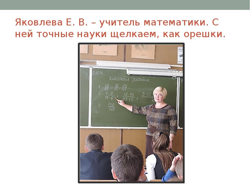 Яковлева Е. В. – учитель математики. С ней точные науки щелкаем, как орешки.