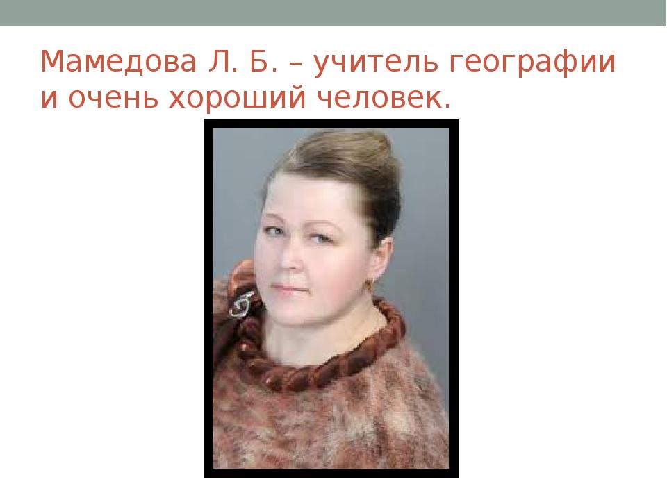 Мамедова Л. Б. – учитель географии и очень хороший человек.