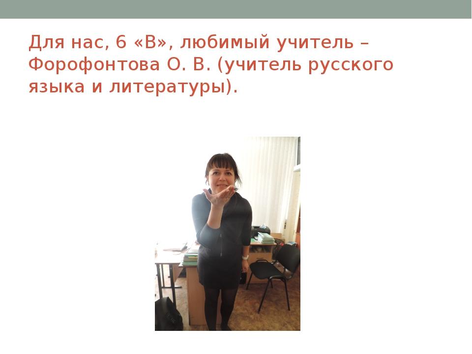 Для нас, 6 «В», любимый учитель – Форофонтова О. В. (учитель русского языка и...