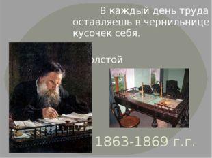1863-1869 г.г. В каждый день труда оставляешь в чернильнице кусочек себя. Л.Т