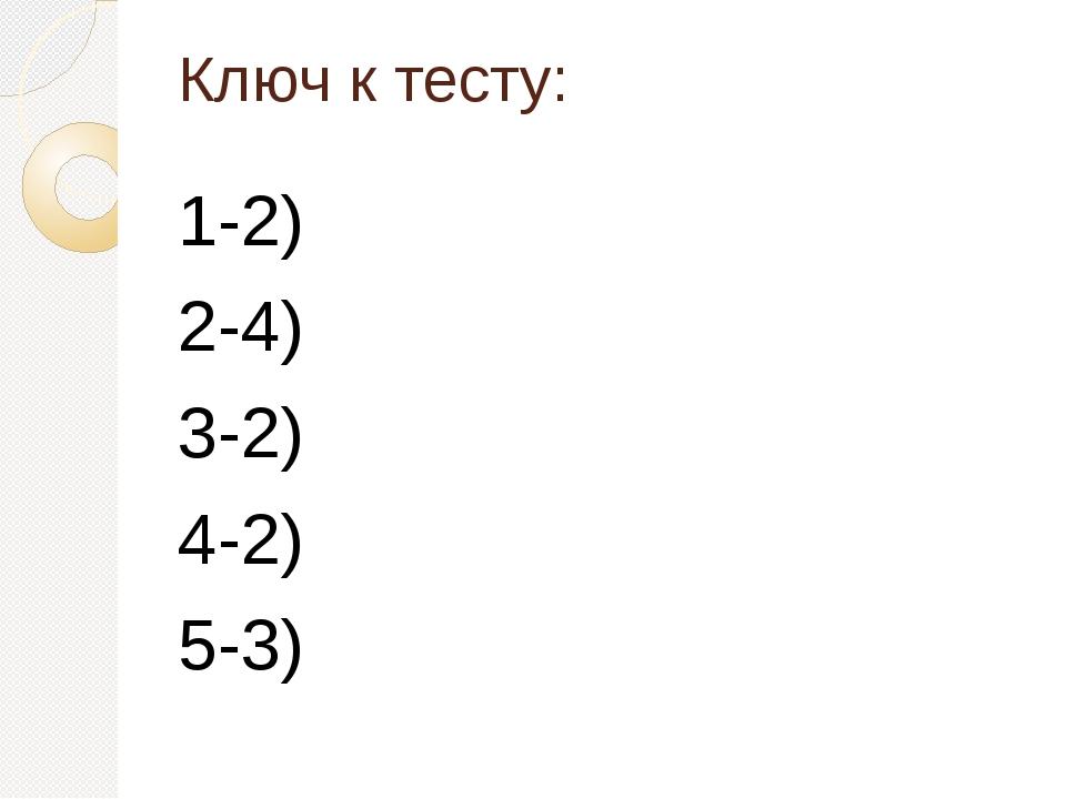 Ключ к тесту: 1-2) 2-4) 3-2) 4-2) 5-3)