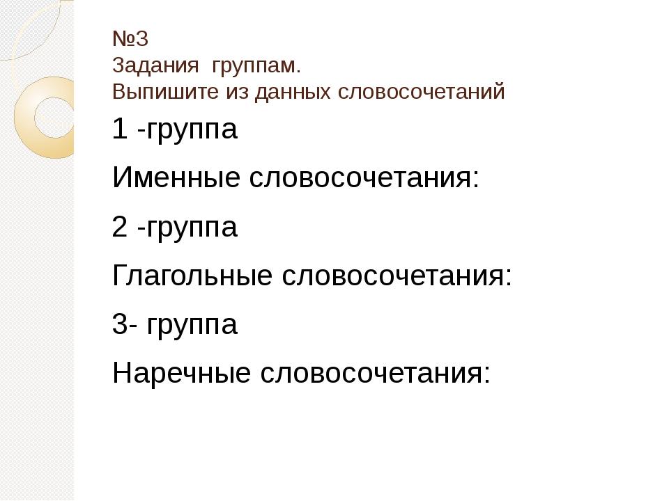 №3 Задания группам. Выпишите из данных словосочетаний 1 -группа Именные слово...