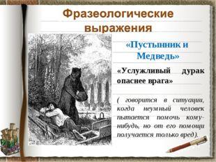 «Пустынник и Медведь» «Услужливый дурак опаснее врага» ( говорится в ситуации