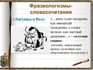 «Лягушка и Вол» «…жить хочет мещанин, как именитый гражданин, а сошка мелкая,