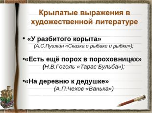 «У разбитого корыта» (А.С.Пушкин «Сказка о рыбаке и рыбке»); «Есть ещё порох