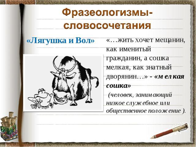 «Лягушка и Вол» «…жить хочет мещанин, как именитый гражданин, а сошка мелкая,...