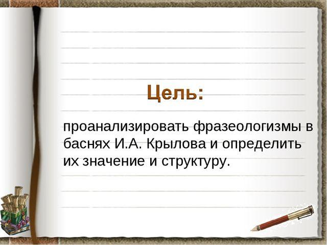 проанализировать фразеологизмы в баснях И.А. Крылова и определить их значени...