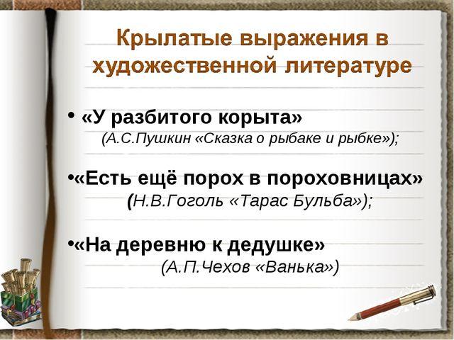 «У разбитого корыта» (А.С.Пушкин «Сказка о рыбаке и рыбке»); «Есть ещё порох...