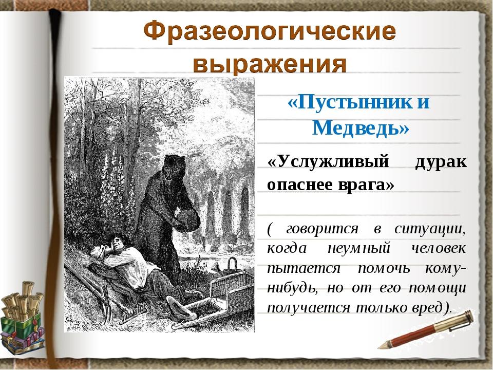 «Пустынник и Медведь» «Услужливый дурак опаснее врага» ( говорится в ситуации...