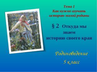 Тема 1 Как нужно изучать историю малой родины § 2 Откуда мы знаем историю сво