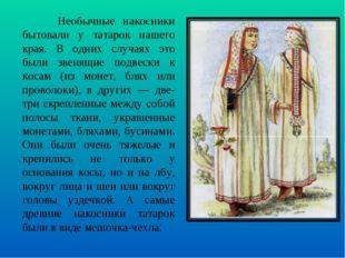 Необычные накосники бытовали у татарок нашего края. В одних случаях это были
