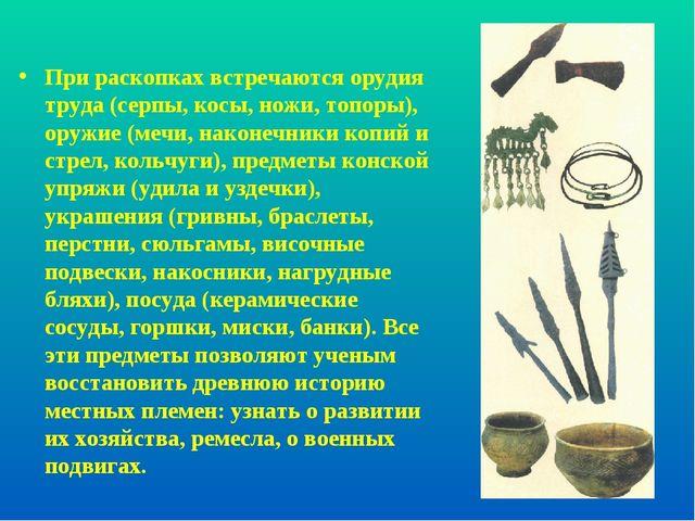 При раскопках встречаются орудия труда (серпы, косы, ножи, топоры), оружие (м...