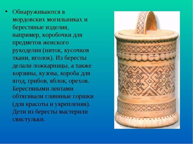 Обнаруживаются в мордовских могильниках и берестяные изделия, например, короб...