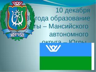 10 декабря 1930 года образование Ханты – Мансийского автономного округа – Югры
