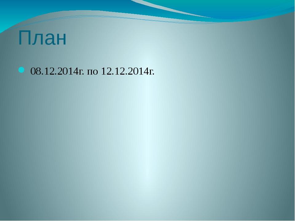 План 08.12.2014г. по 12.12.2014г.