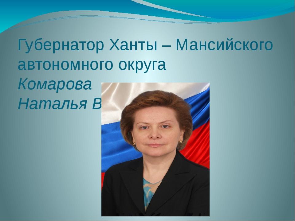 Губернатор Ханты – Мансийского автономного округа Комарова Наталья Владимировна