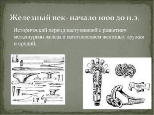 Исторический период наступивший с развитием металлургии железа и изготовлени