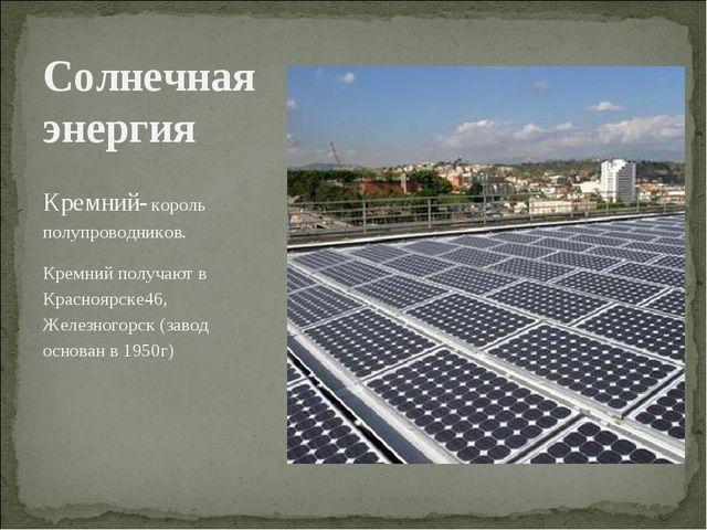 Кремний- король полупроводников. Кремний получают в Красноярске46, Железногор...