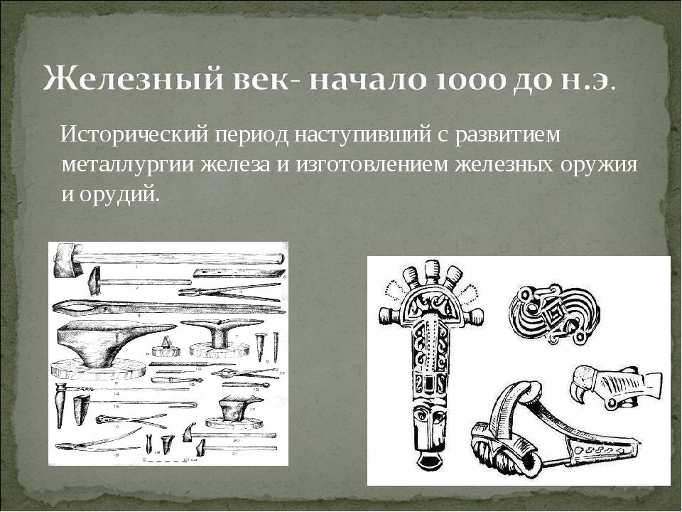 Исторический период наступивший с развитием металлургии железа и изготовлени...