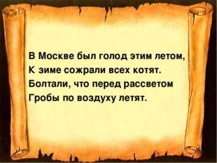 В Москве был голод этим летом, К зиме сожрали всех котят. Болтали, что перед