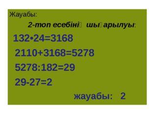 Жауабы: 2-топ есебінің шығарылуы: 132•24=3168 2110+3168=5278 5278:182=29 29-2