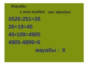 Жауабы: 1-топ есебінің шығарылуы: 6526:251=26 26+19=45 45▪109=4905 4905-4899