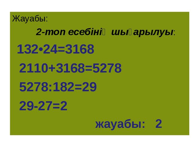 Жауабы: 2-топ есебінің шығарылуы: 132•24=3168 2110+3168=5278 5278:182=29 29-2...