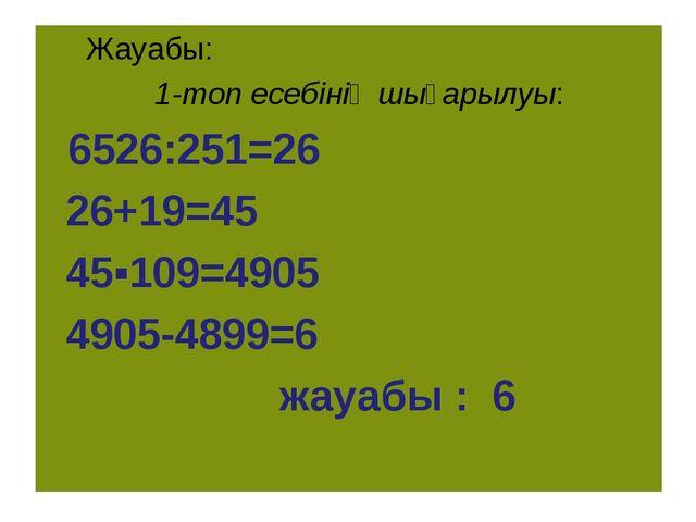 Жауабы: 1-топ есебінің шығарылуы: 6526:251=26 26+19=45 45▪109=4905 4905-4899...